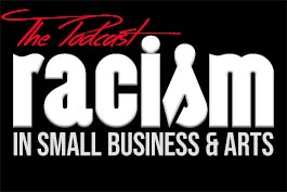 Racism in Small Business and Arts The Podcast Logo
