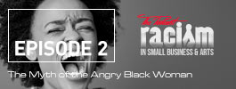 Racism in Small Business and Arts The Podcast Episode 2 Myth of Angry Black Woman
