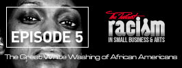 Racism in Small Business and Arts The Podcast Assimilation; The Great White Washing of African Americans
